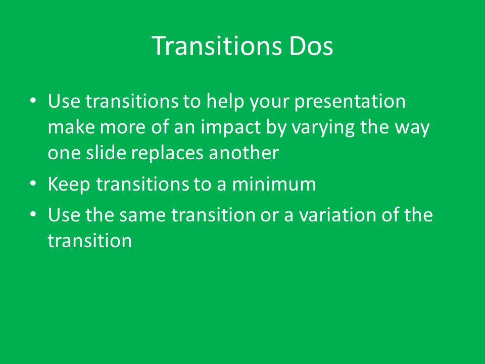 Transitions Dos Use transitions to help your presentation make more of an impact by varying the way one slide replaces another.