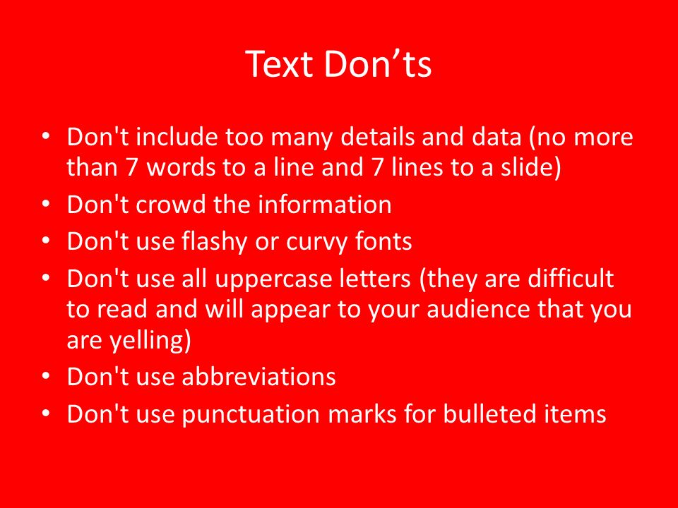 Text Don'ts Don t include too many details and data (no more than 7 words to a line and 7 lines to a slide)
