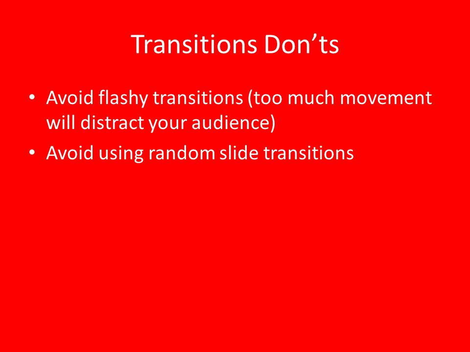 Transitions Don'ts Avoid flashy transitions (too much movement will distract your audience) Avoid using random slide transitions.