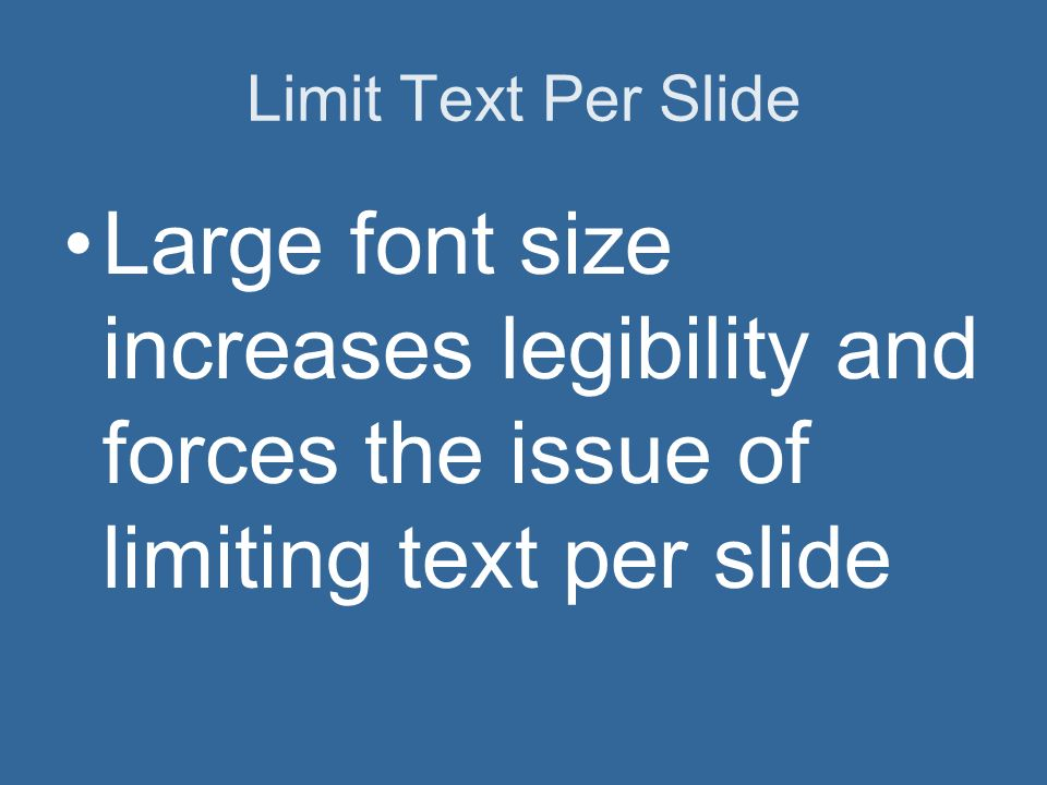 Limit Text Per Slide Large font size increases legibility and forces the issue of limiting text per slide.