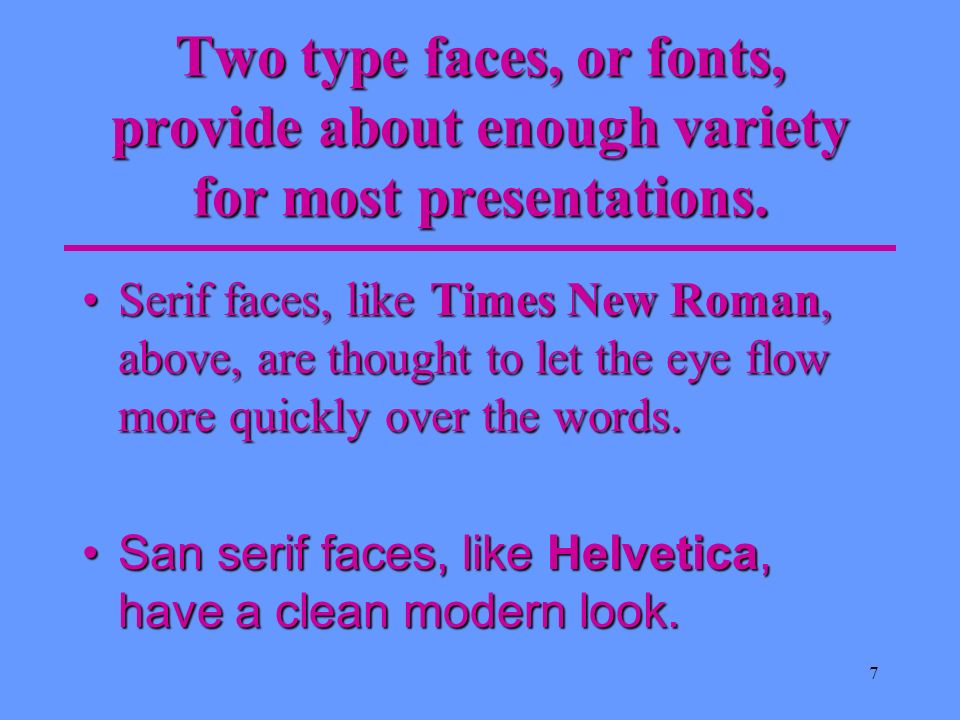 Two type faces, or fonts, provide about enough variety for most presentations.