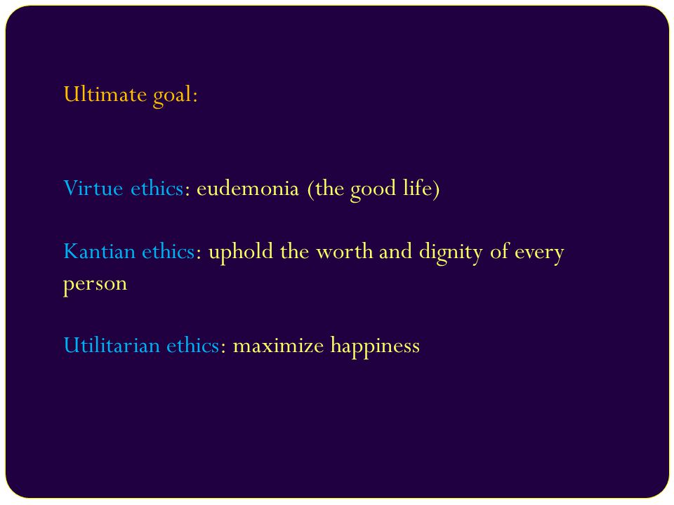 Ultimate goal: Virtue ethics: eudemonia (the good life) Kantian ethics: uphold the worth and dignity of every person Utilitarian ethics: maximize happiness
