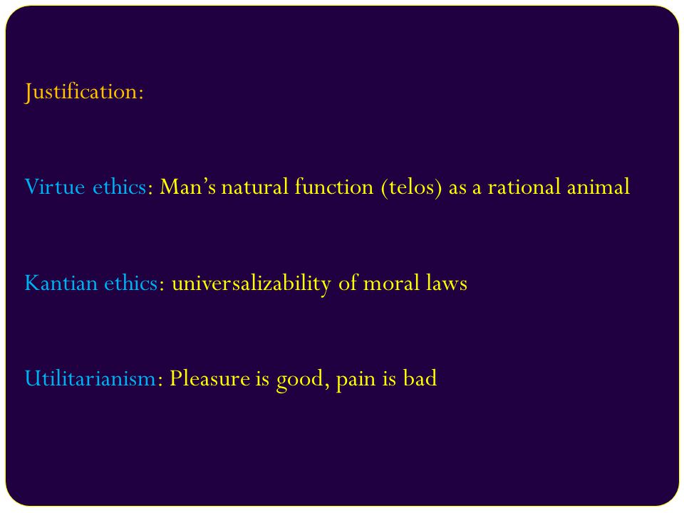 Justification: Virtue ethics: Man's natural function (telos) as a rational animal. Kantian ethics: universalizability of moral laws.