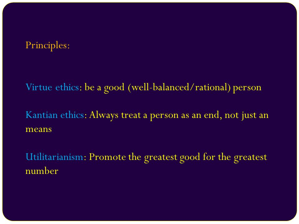 Principles: Virtue ethics: be a good (well-balanced/rational) person. Kantian ethics: Always treat a person as an end, not just an means.