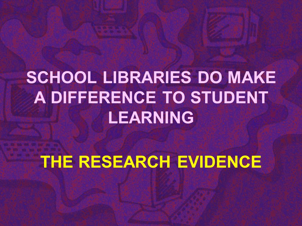 SCHOOL LIBRARIES DO MAKE A DIFFERENCE TO STUDENT LEARNING
