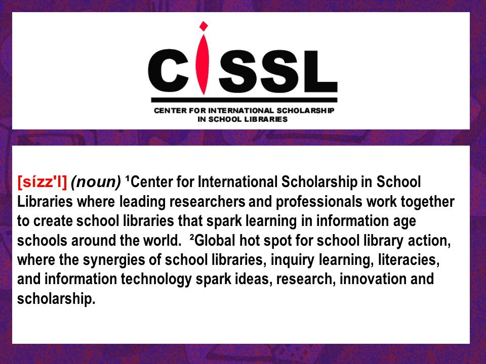 [sízz l] (noun) ¹Center for International Scholarship in School Libraries where leading researchers and professionals work together to create school libraries that spark learning in information age schools around the world.