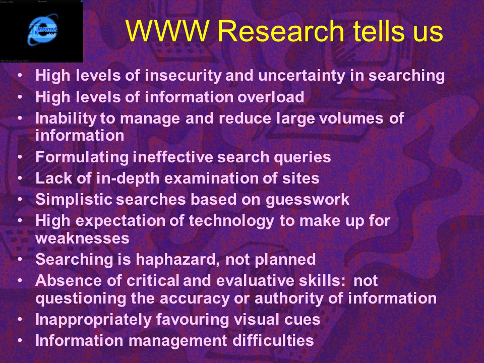 WWW Research tells us High levels of insecurity and uncertainty in searching. High levels of information overload.