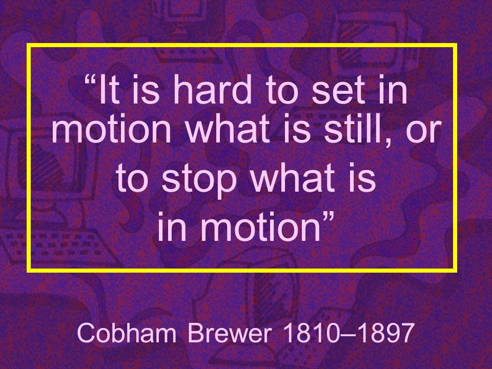 It is hard to set in motion what is still, or