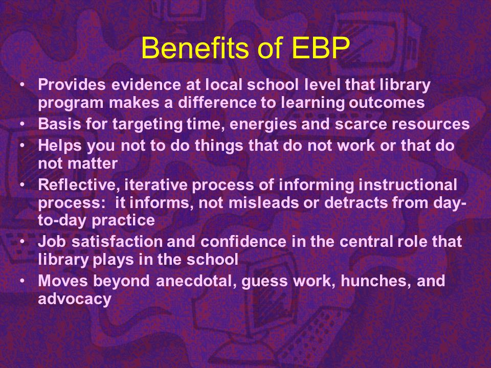 Benefits of EBP Provides evidence at local school level that library program makes a difference to learning outcomes.