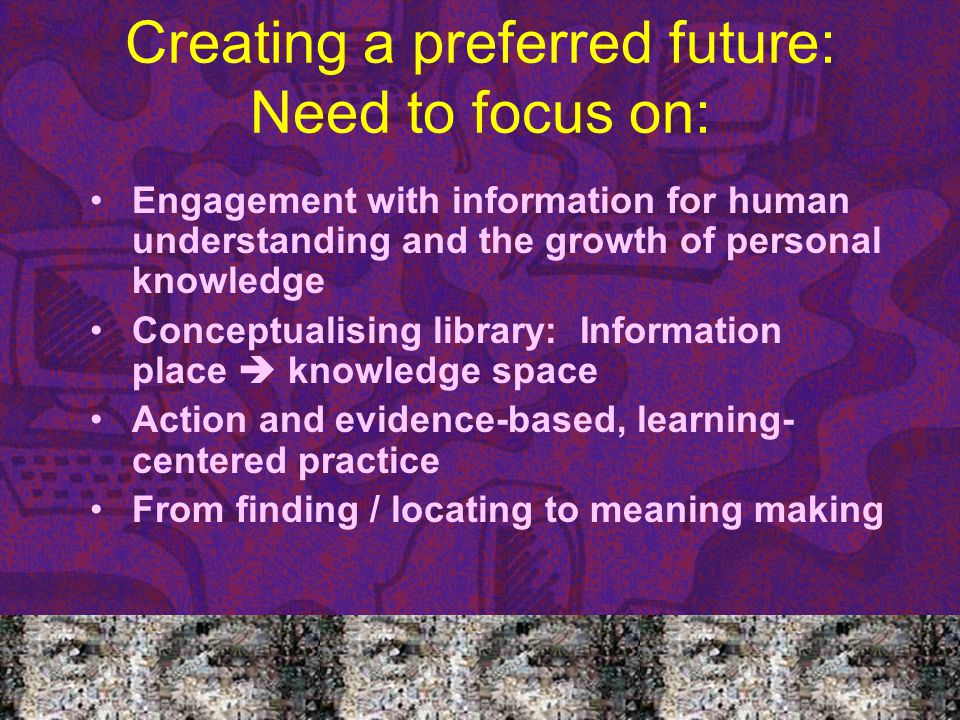 Creating a preferred future: Need to focus on: