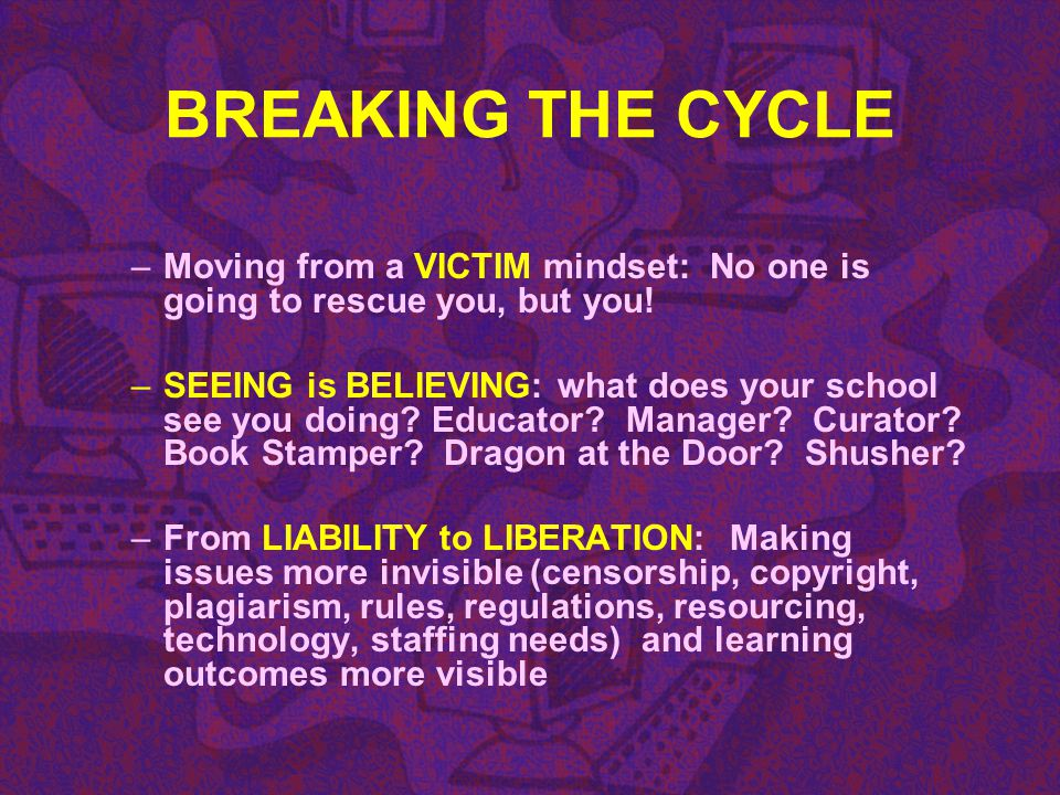 BREAKING THE CYCLE Moving from a VICTIM mindset: No one is going to rescue you, but you!