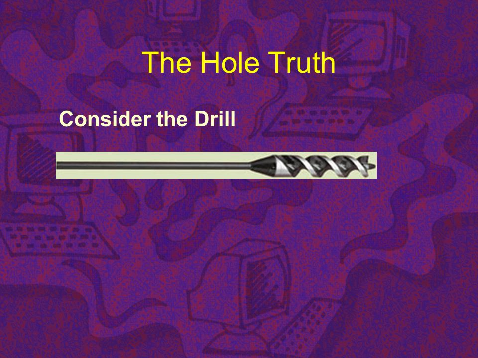The Hole Truth Consider the Drill