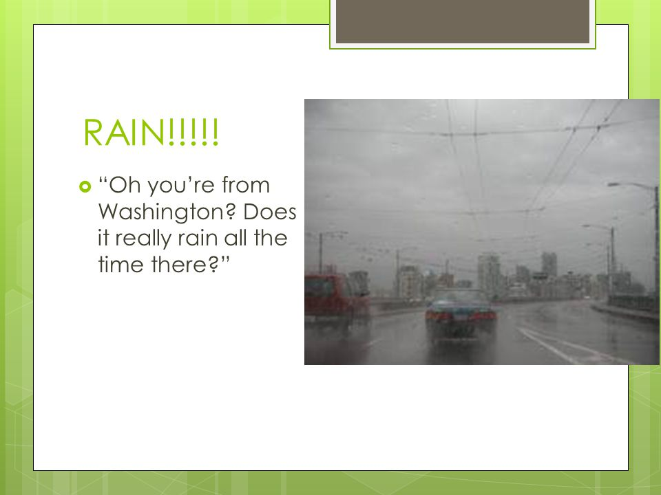 RAIN!!!!! Oh you're from Washington Does it really rain all the time there