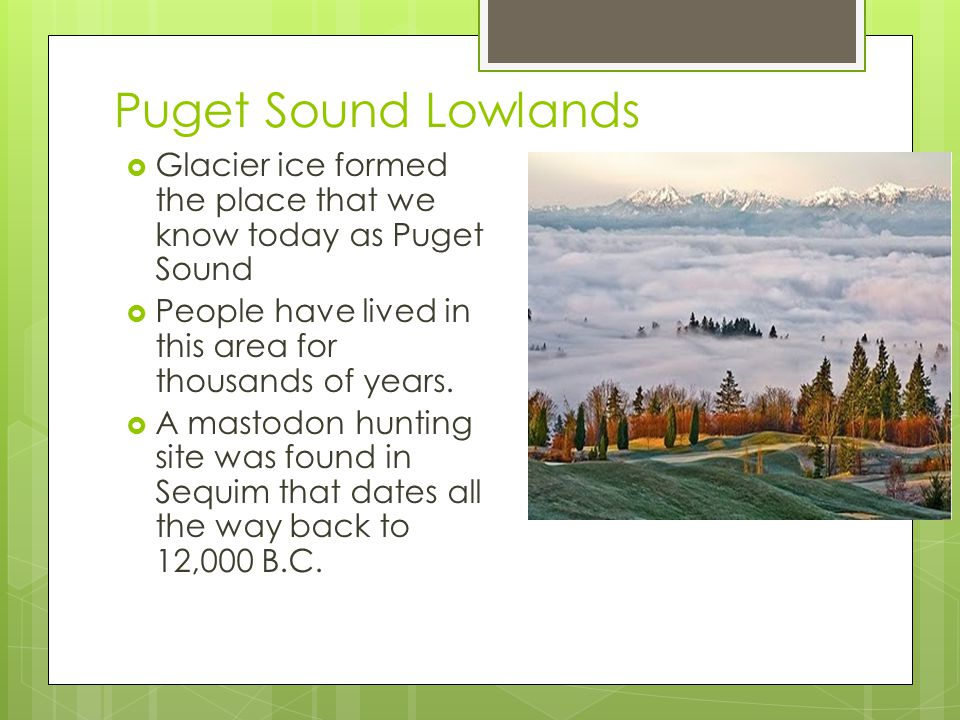 Puget Sound Lowlands Glacier ice formed the place that we know today as Puget Sound. People have lived in this area for thousands of years.