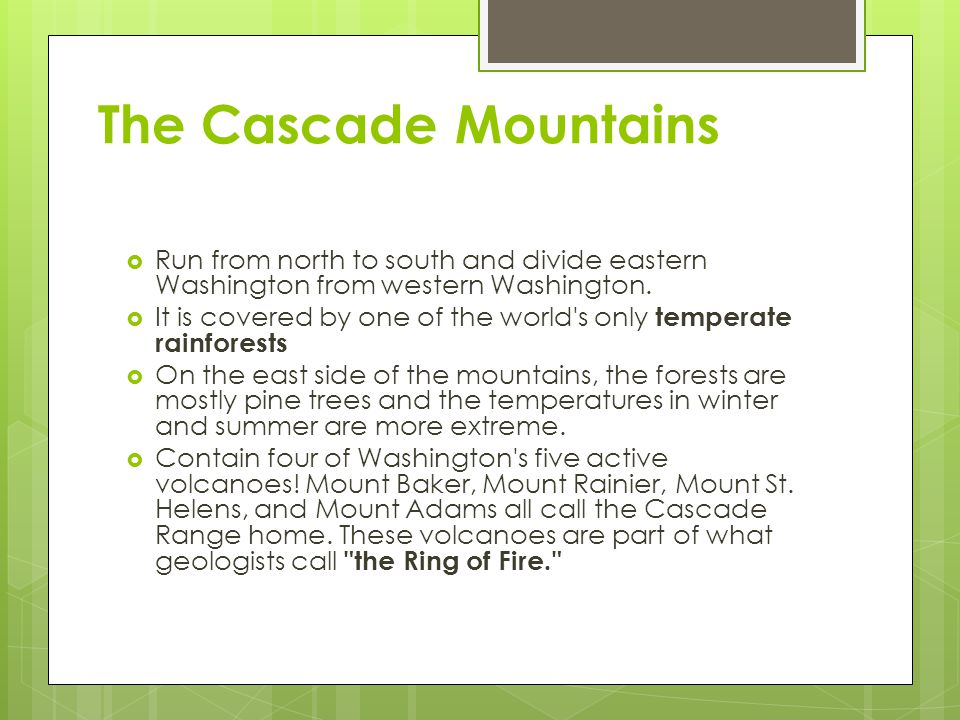 The Cascade Mountains Run from north to south and divide eastern Washington from western Washington.