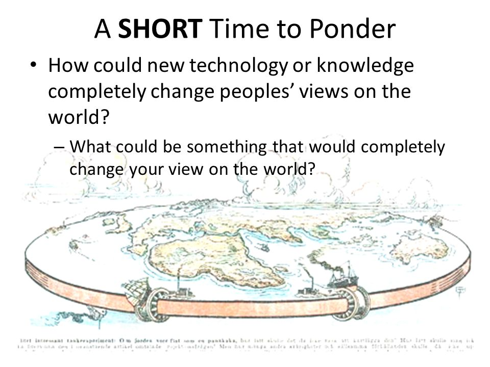 A SHORT Time to Ponder How could new technology or knowledge completely change peoples' views on the world