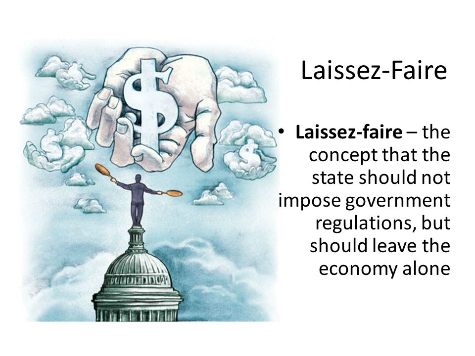 Laissez-Faire Laissez-faire – the concept that the state should not impose government regulations, but should leave the economy alone.