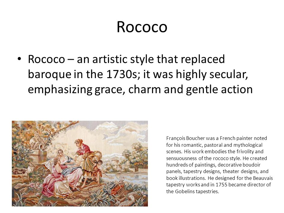 Rococo Rococo – an artistic style that replaced baroque in the 1730s; it was highly secular, emphasizing grace, charm and gentle action.