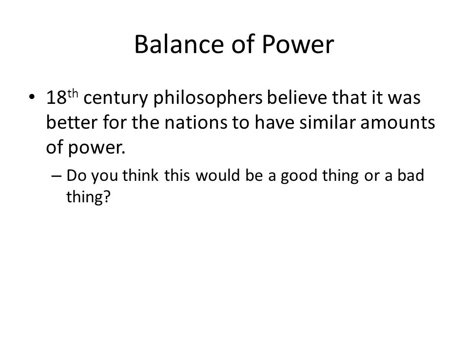 Balance of Power 18th century philosophers believe that it was better for the nations to have similar amounts of power.