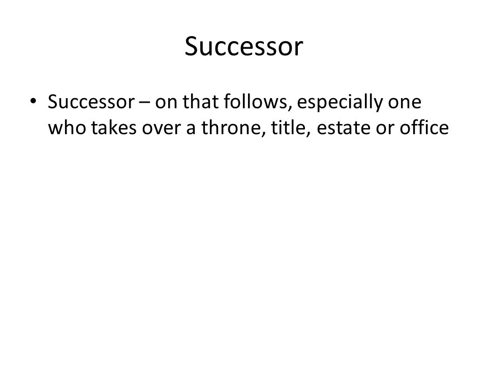 Successor Successor – on that follows, especially one who takes over a throne, title, estate or office.