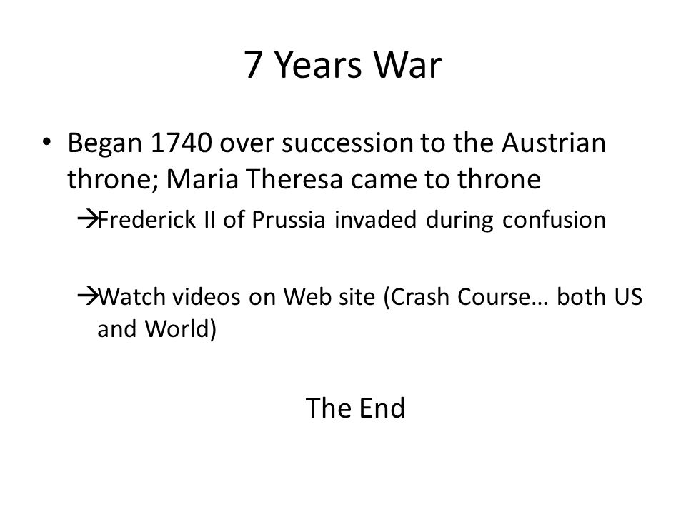 7 Years War Began 1740 over succession to the Austrian throne; Maria Theresa came to throne. Frederick II of Prussia invaded during confusion.