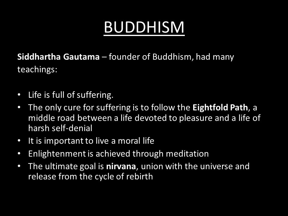 BUDDHISM Siddhartha Gautama – founder of Buddhism, had many teachings: