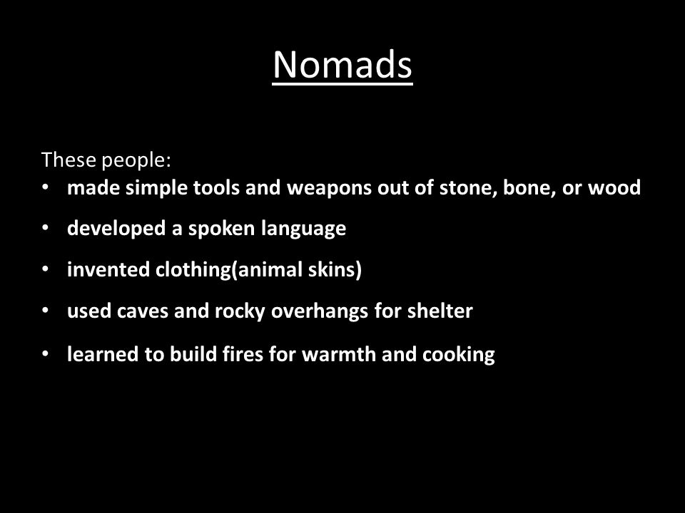 Nomads These people: made simple tools and weapons out of stone, bone, or wood. developed a spoken language.