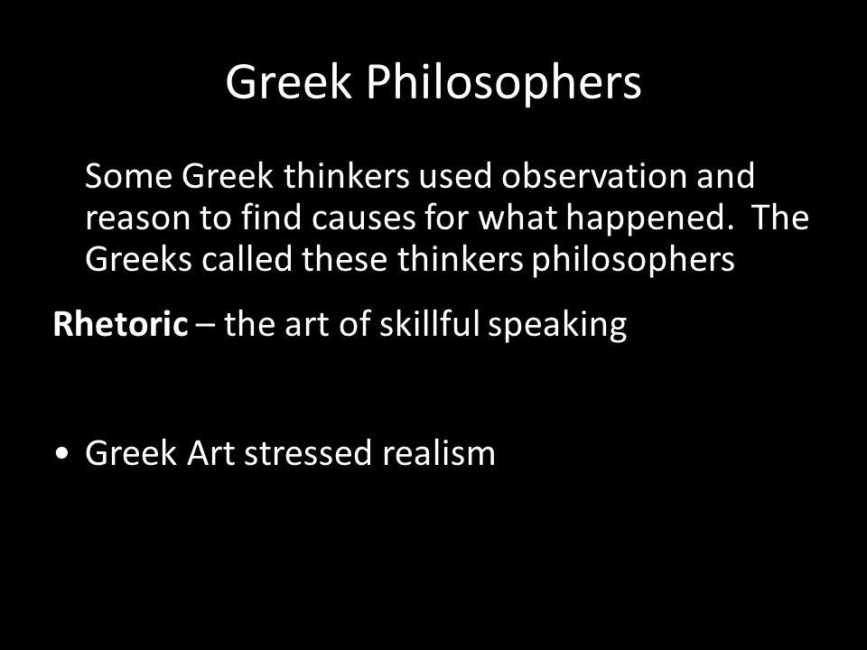 Greek Philosophers Some Greek thinkers used observation and reason to find causes for what happened. The Greeks called these thinkers philosophers.