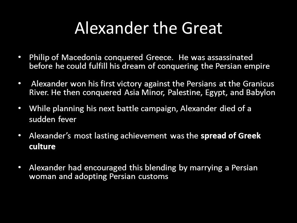 Alexander the Great Philip of Macedonia conquered Greece. He was assassinated before he could fulfill his dream of conquering the Persian empire.