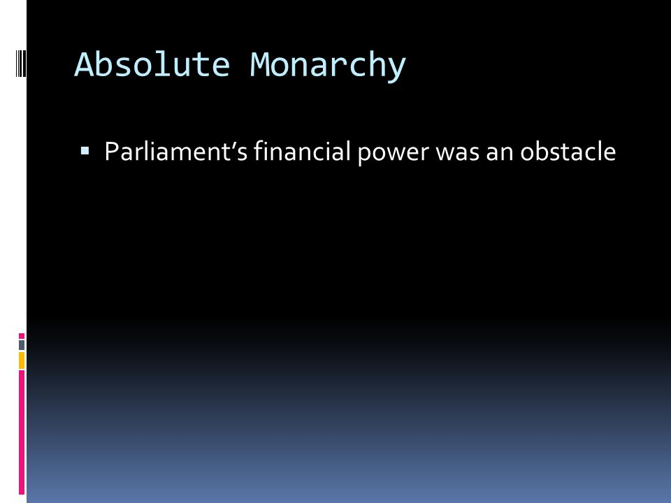 Absolute Monarchy Parliament's financial power was an obstacle