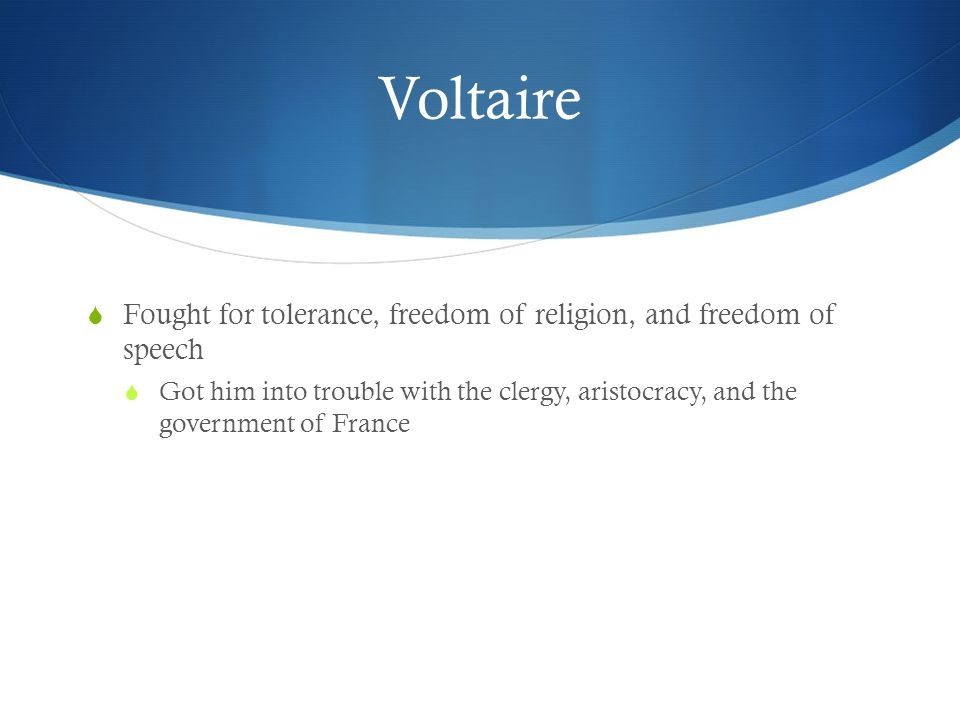 Voltaire Fought for tolerance, freedom of religion, and freedom of speech.