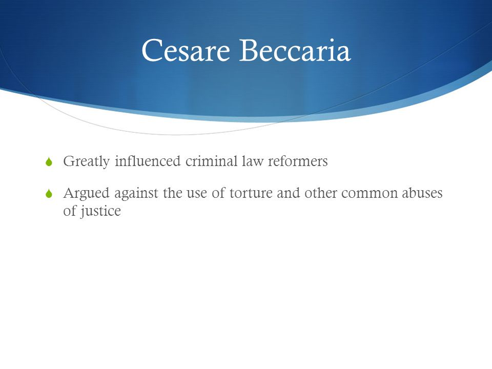 Cesare Beccaria Greatly influenced criminal law reformers