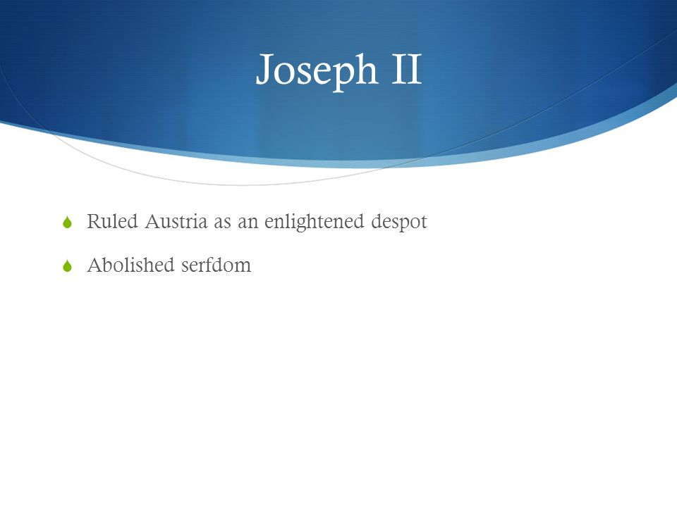 Joseph II Ruled Austria as an enlightened despot Abolished serfdom