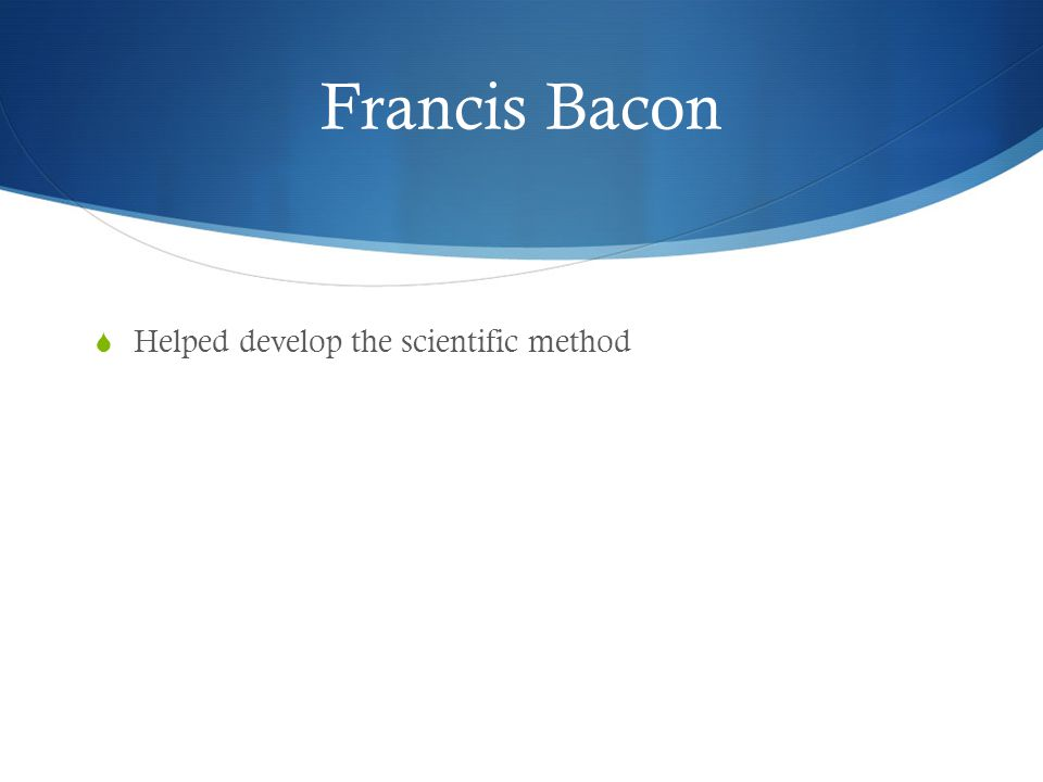 Francis Bacon Helped develop the scientific method