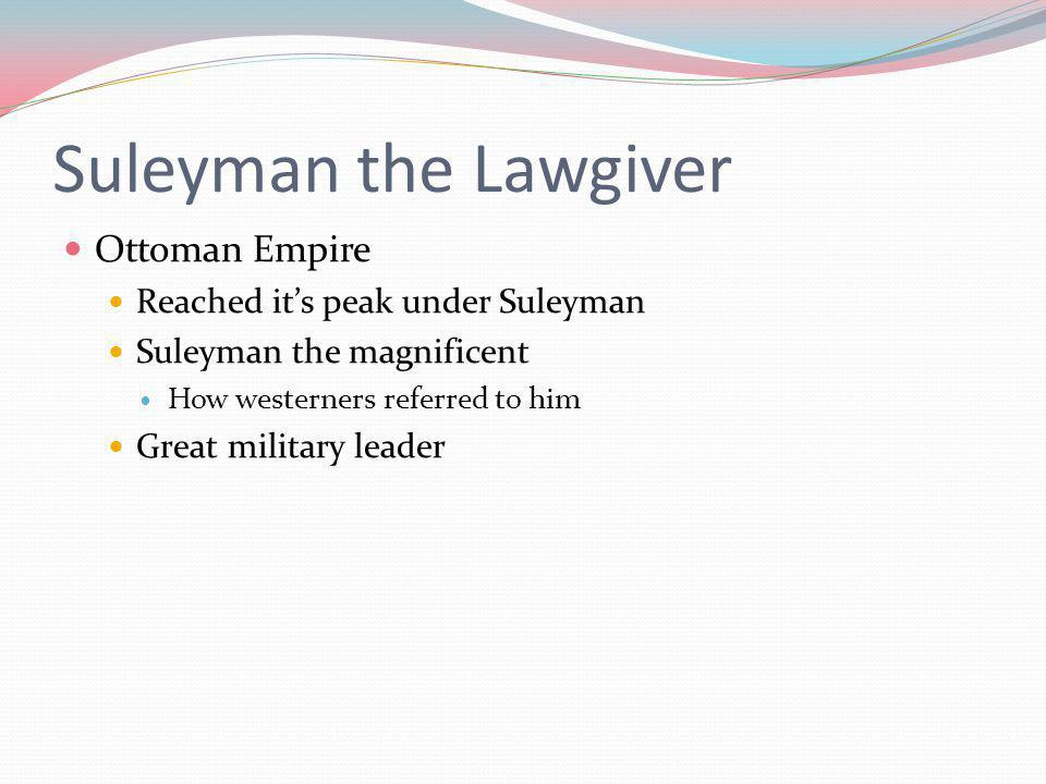 Suleyman the Lawgiver Ottoman Empire Reached it's peak under Suleyman