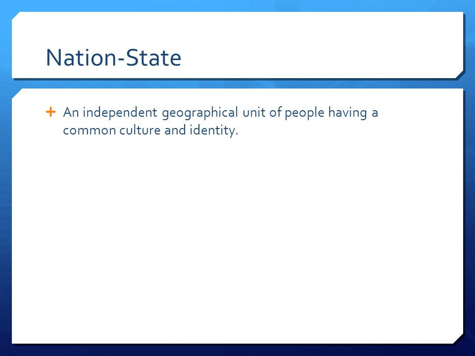 Nation-State An independent geographical unit of people having a common culture and identity.