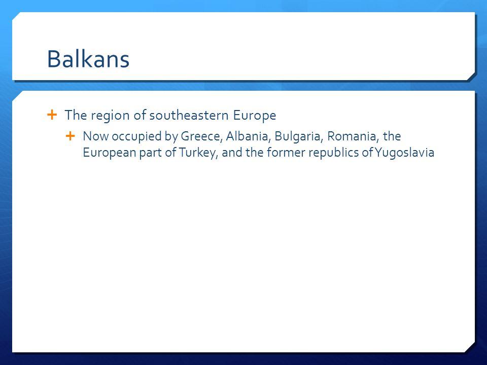 Balkans The region of southeastern Europe