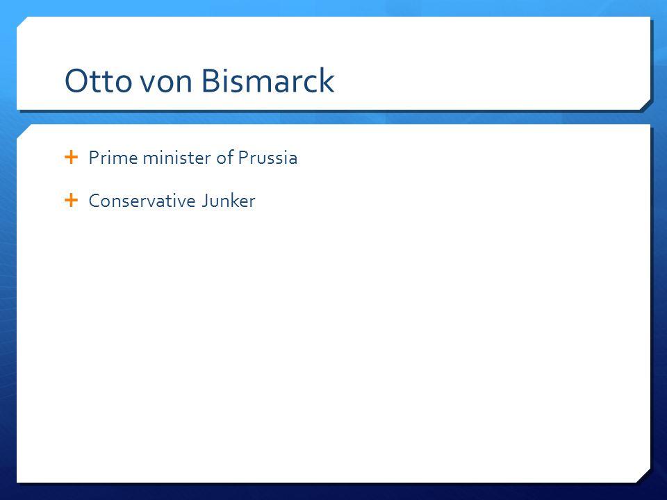 Otto von Bismarck Prime minister of Prussia Conservative Junker