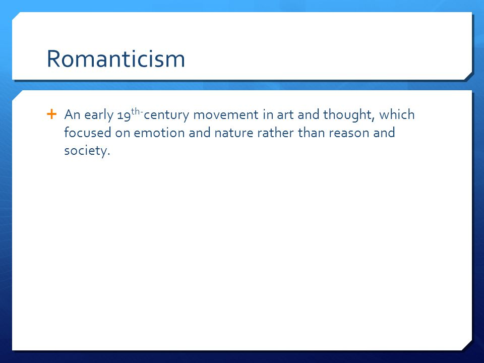 Romanticism An early 19th-century movement in art and thought, which focused on emotion and nature rather than reason and society.