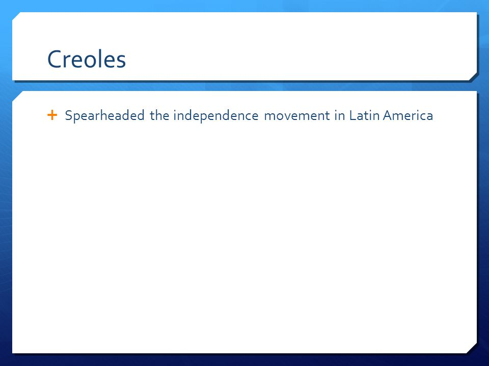 Creoles Spearheaded the independence movement in Latin America
