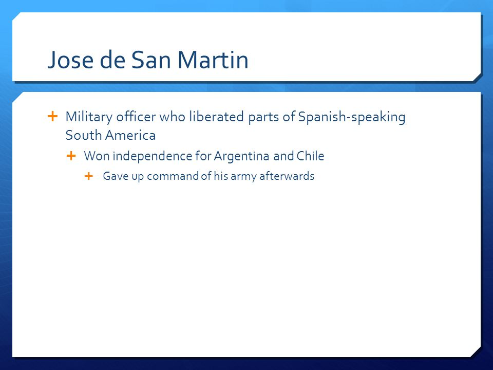 Jose de San Martin Military officer who liberated parts of Spanish-speaking South America. Won independence for Argentina and Chile.