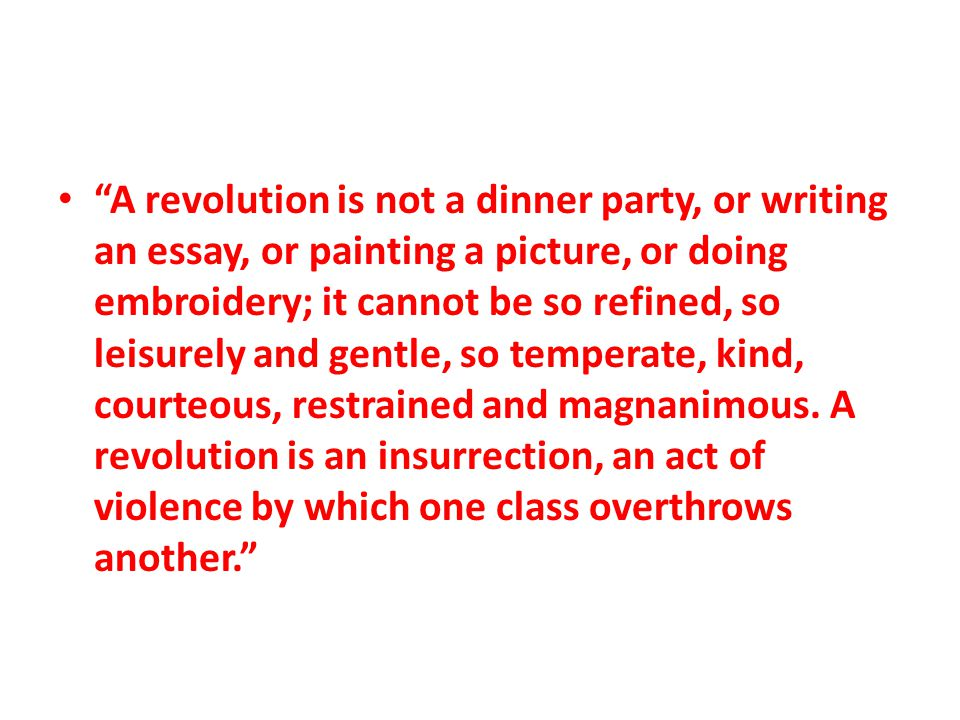A revolution is not a dinner party, or writing an essay, or painting a picture, or doing embroidery; it cannot be so refined, so leisurely and gentle, so temperate, kind, courteous, restrained and magnanimous.