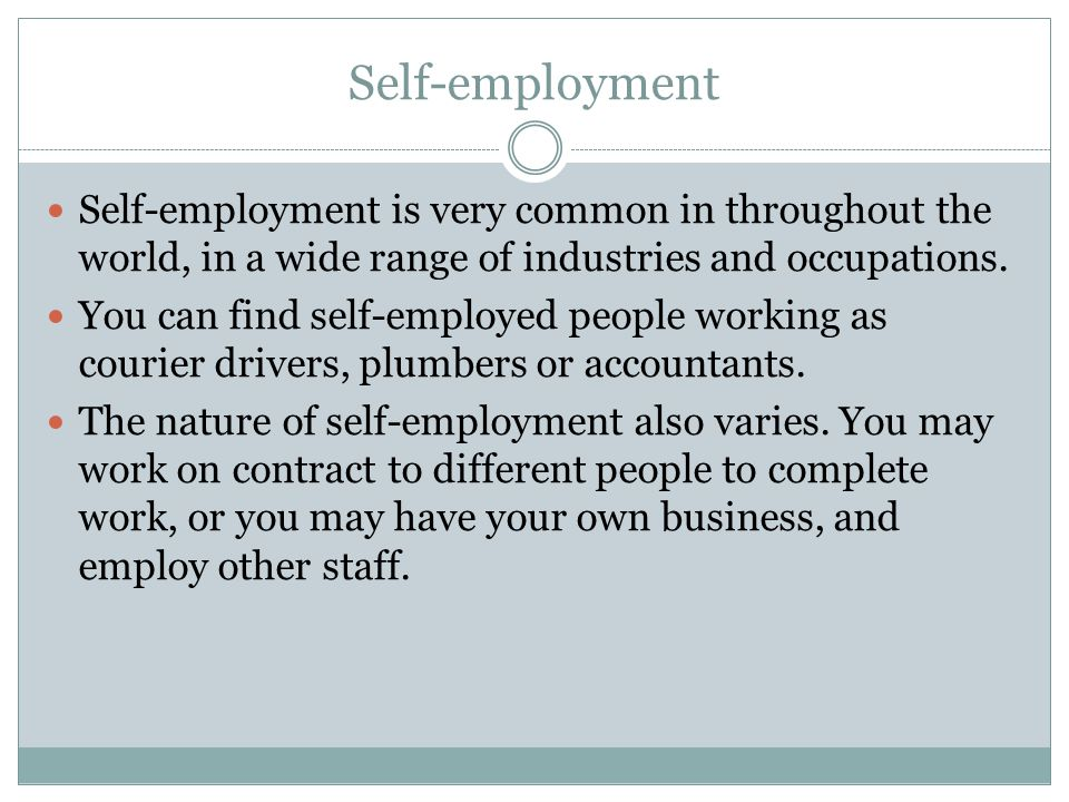 Self-employment Self-employment is very common in throughout the world, in a wide range of industries and occupations.