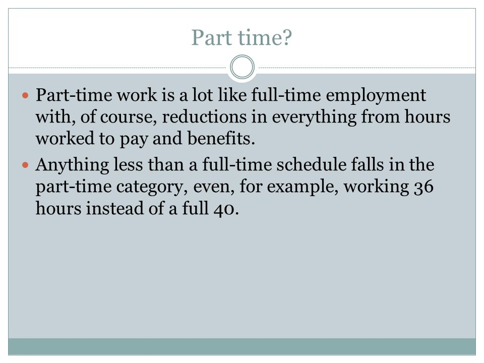 Part time Part-time work is a lot like full-time employment with, of course, reductions in everything from hours worked to pay and benefits.
