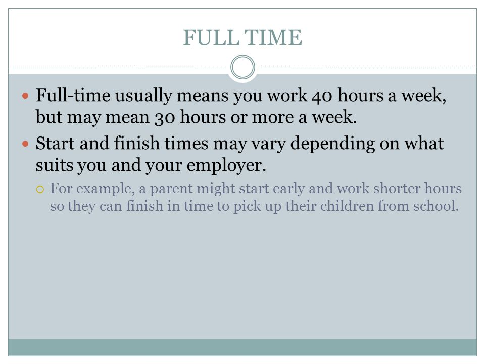 FULL TIME Full-time usually means you work 40 hours a week, but may mean 30 hours or more a week.