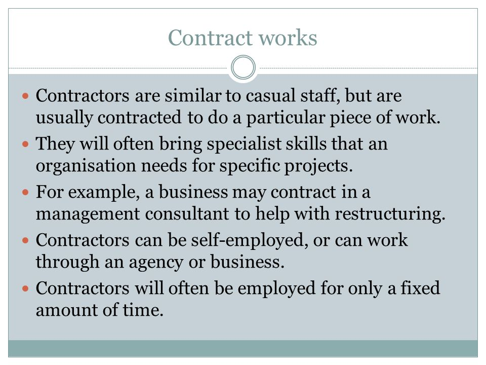 Contract works Contractors are similar to casual staff, but are usually contracted to do a particular piece of work.