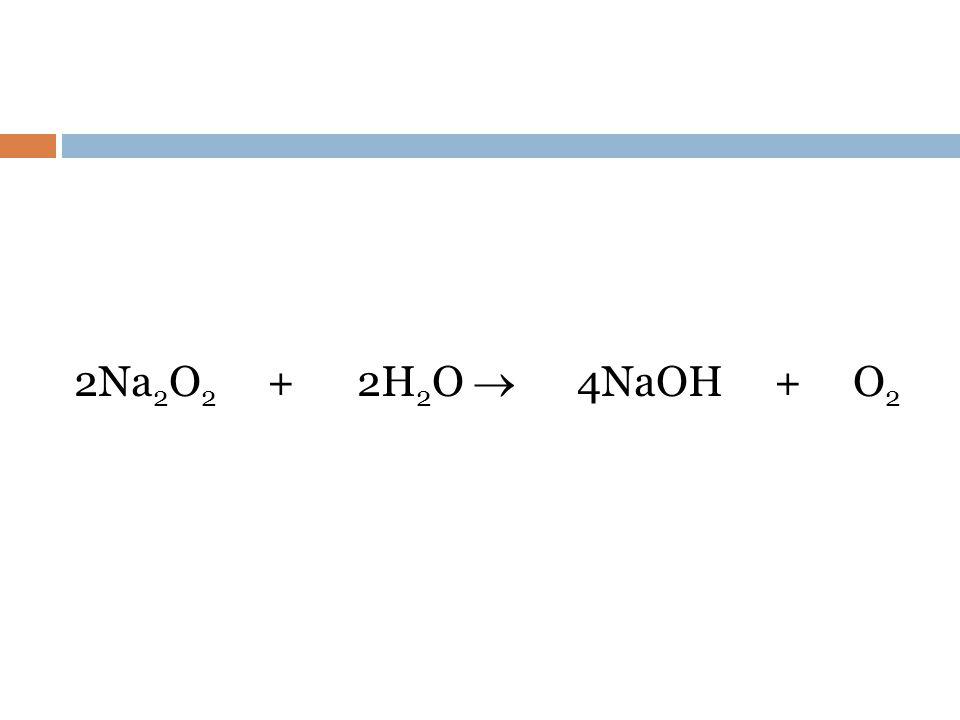 2Na2O2 + 2H2O  4NaOH + O2