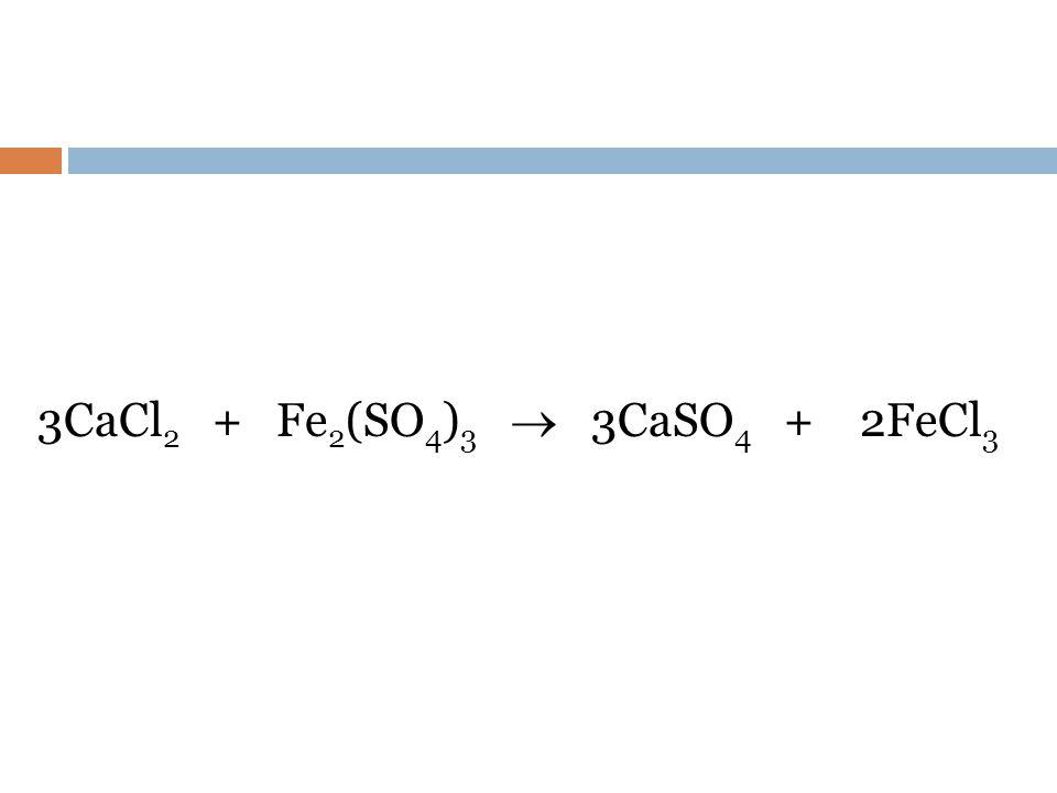 3CaCl2 + Fe2(SO4)3  3CaSO4 + 2FeCl3