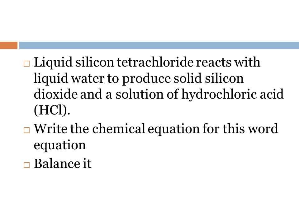 Liquid silicon tetrachloride reacts with liquid water to produce solid silicon dioxide and a solution of hydrochloric acid (HCl).