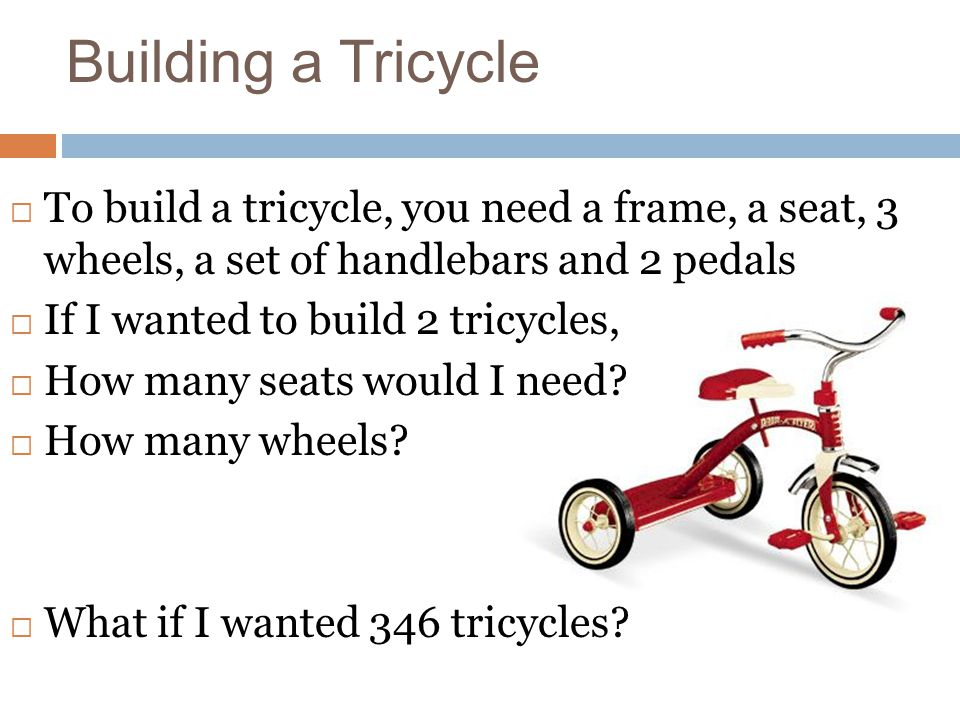 Building a Tricycle To build a tricycle, you need a frame, a seat, 3 wheels, a set of handlebars and 2 pedals.